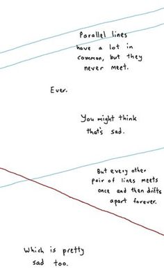 """""""Parallel lines have a lot in common, but they never meet. Ever. You might think that's sad. But every other pair of lines meets once and then drifts apart forever. Which is pretty sad too."""""""