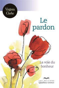 Le pardon : la voie du bonheur / Virginia Clarke.  Éditions Québec-Livres (4).