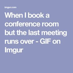 When I book a conference room but the last meeting runs over - GIF on Imgur