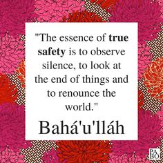 """""""The essence of true safety is to observe silence, to look at the end of things and to renounce the world."""" Tablets of Bahá'u'lláh Revealed After the Kitáb-i-Aqdas, p. Spiritual Growth, Me Quotes, That Look, Religion, Safety, Spirituality, Inspirational Quotes, Faith, Learning"""