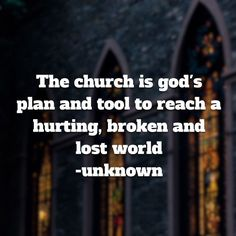 The church is god's plan and tool to reach a hurting, broken and lost world -unknown