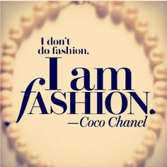 I don't do fashion. I am fashion - Coco Chanel