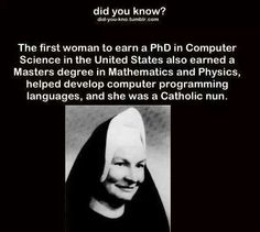 Catholic Nun first woman to recieve Phd in computer science. Also earned M.A. degrees in Mathenatics & Physics and helped develop computer programming languages.