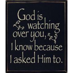 God is watching over you! All because I asked him to. Love you,