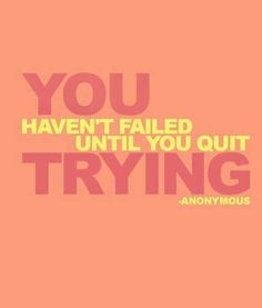 You haven't failed until you quit trying.