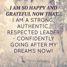 I am so happy and grateful now that ... I am a strong, authentic, respected leader - confidently going after my dreams now! | July 2014 Affirmation of the Month | Proctor Gallagher Institute #bobproctor #leader #dreams