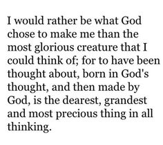 I would rather be what God chose to make me than the most glorious creature that I could think of
