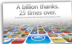 More than 25 billion apps have been downloaded from Apple's app store. A news piece released from Apple on Monday said the downloads came from more than 315 million iPhones, iPads and iPod touches. The app store has more than 550,000 apps, some of which are free.