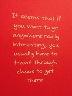 """It seems that if you want to go anywhere really interesting, you usually have to travel through chaos to get there."" - Jim Henson"