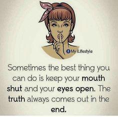 Às vezes, a melhor coisa que você pode fazer é manter a boca fechada e os olhos abertos. A verdade sempre aparece no final.