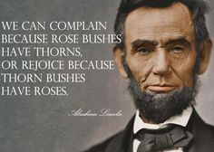 """We can complain because rose bushes have thorns, or rejoice because thorn bushes have roses."" - Abraham Lincoln.  - Sometimes we need to look at the situations in our lives in a positive way..."