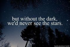 but without the dark, we'd never see the stars.