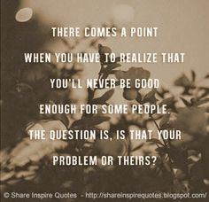 There comes a point when you realize that you'll never be good enough for some people. The question is, is that your problems or theirs?   Share Inspire Quotes - Inspiring Quotes   Love Quotes   Funny Quotes   Quotes about Life by Share Inspire Quotes