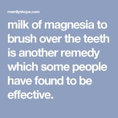 milk of magnesia to brush over the teeth is another remedy which some people have found to be effective.