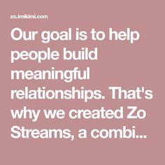 Our goal is to help people build meaningful relationships. That's why we created Zo Streams, a combination of blogs, photo albums and social media. Streams give you total control over how you share and what you follow. Welcome to Zo.
