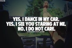 Yes I Dance In My Car Yes I See You Staring At Me No I Do Not Care