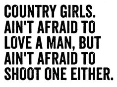 Country girls ain't afraid to love a man, but ain't afraid to shoot one either.