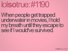 This is so true for me.  And I'd never survive. Lol