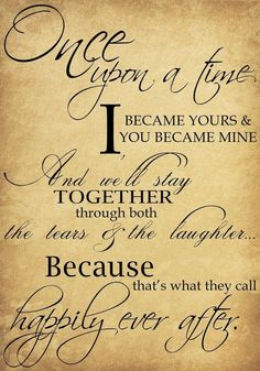 Once upon a time I became yours & you became mine. And we'll stay together through both the tears & the laughter... Because that's what they call happily ever after. #quote #fairytale #love #weddinganniversaryquotes