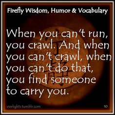 When you can't run, you crawl... #firefly Always move forward....