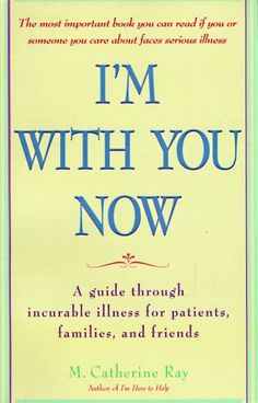 I'm with You Now: A Guide Through Incurable Illness for Patients, Families, and Friends by Catherine Ray http://www.amazon.com/dp/0553378015/ref=cm_sw_r_pi_dp_ONN4tb13XEM1W