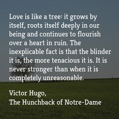 """Love is like a tree: it grows by itself, roots itself deeply in our being and continues to flourish over a heart in ruin. The inexplicable fact is that the blinder it is, the more tenacious it is. It is never stronger than when it is completely unreasonable.""  ― Victor Hugo, The Hunchback of Notre-Dame   Listen now with Audio Book Contractors!"
