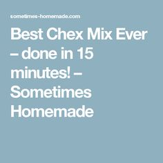 Best Chex Mix Ever – done in 15 minutes! – Sometimes Homemade