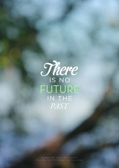 There's no future in the past. Live in the present, plan for the future, and move out of the past!