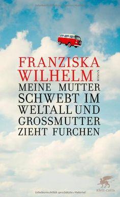 Meine Mutter schwebt im Weltall und Großmutter zieht Furchen: Roman: Amazon.de: Franziska Wilhelm: Bücher