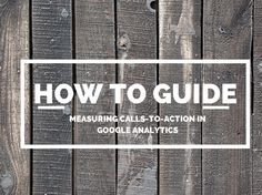 A How To Guide: Measuring Calls-To-Action with Google Analytics