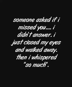 "someone asked me if I missed you. I didn't answer. I just closed my eyes and walked away. then I whispered ""so much""."