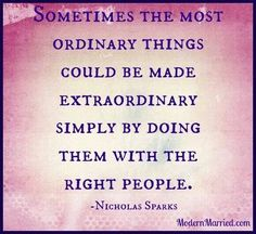 Sometimes the most ordinary things could be made extraordinary simply by doing them with the right people.