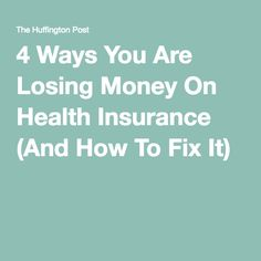 4 Ways You Are Losing Money On Health Insurance (And How To Fix It)
