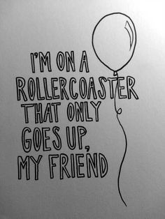 """""""I'm on a rollercoaster that only goes up, my friend."""" - """"The Fault In Our Stars,"""" John Green"""