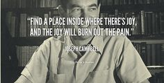 Find a place inside where there's joy, and the joy will burn out the pain. – Joseph Campbell