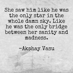 She saw him like he was the only star in the whole damn sky. Like he was the only bridge between her sanity and madness.  -Akshay Vasu
