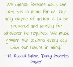 We cannot foresee what the Lord has in mind for us. Our only course of action is to be prepared and worthy for whatever he requires. We must govern our actions every day with our future in mind.