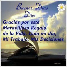 BUENOS DIAS DIOS GRACIAS POR ESTE MARAVILLOSO REGALO DE LA VIDA, GUÍA MI DIA, MI TRABAJO, MIS DECISIONES amen