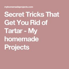 Secret Tricks That Get You Rid of Tartar - My homemade Projects