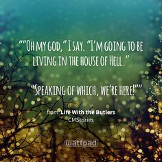 """""Oh my god,"" I say. ""I'm going to be living in the house of Hell.""   ""Speaking of which, we're here!"""" - from Life With the Butlers (on Wattpad) https://www.wattpad.com/45552761?utm_source=ios&utm_medium=pinterest&utm_content=share_quote&wp_page=quote&wp_originator=MXYig1zoq0%2FkaQOJRxcilUn0tNNjiirVA8Zwf4mziYMTiYOpp1w92m49YBroviXOKdal1oUMAp9r1yKCiDCulKumg3Nh8riLackLPRuqzfikPVt71CnhYO0ss3Ycgg0I #quote #wattpad"