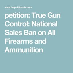 petition: True Gun Control: National Sales Ban on All Firearms and Ammunition