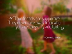 """""""True friends are supportive. They never take away from who you are; they only add to it."""" ~Corey L. Irwin. #friendship #quotes"""