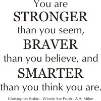 You are stronger than you seem, Braver than you believe, and smarter than you think you are. Winnie the pooh quote... Christopher robin