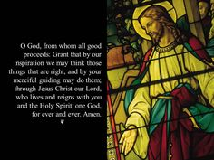 Morning Prayer O God, from whom all good proceeds: Grant that by our inspiration we may think those things that are right, and by your merciful guiding may do them; through Jesus Christ our Lord, who...