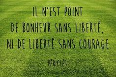 """""""Il n'est point de bonheur sans liberté, ni de liberté sans courage."""" Périclès"""