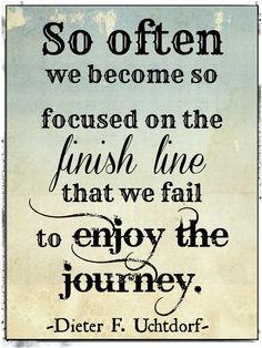 Finish Line or Enjoy he Journey.             Dieter F. Uchtdorf