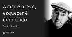 Amar é breve, esquecer é demorado. — Pablo Neruda