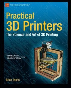 Practical 3D Printers: The Science and Art of 3D Printing by Brian Evans