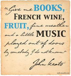 """""""Give me books, French wine, fruit, fine weather and a little music, played out of doors by somebody I do not know.""""  — John Keats"""