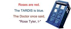 "Roses are red  The tardis is blue  The Doctor once said,  ""Rose Tyler, I-"""